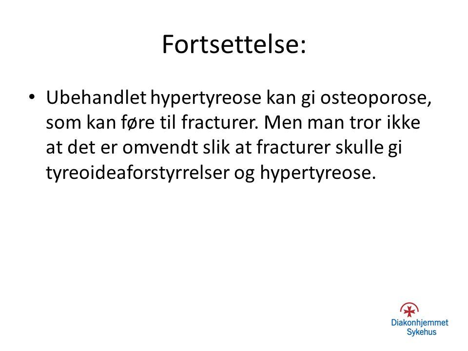 Fortsettelse: Ubehandlet hypertyreose kan gi osteoporose, som kan føre til fracturer. Men man tror ikke at det er omvendt slik at fracturer skulle gi