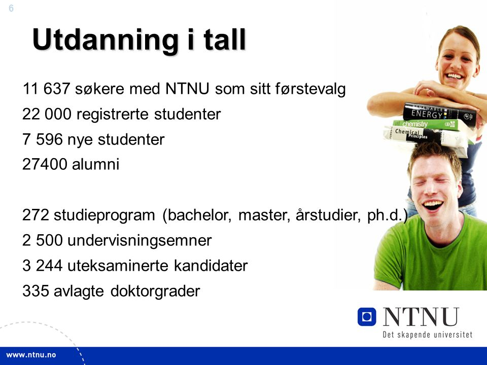6 Utdanning i tall 11 637 søkere med NTNU som sitt førstevalg 22 000 registrerte studenter 7 596 nye studenter 27400 alumni 272 studieprogram (bachelor, master, årstudier, ph.d.) 2 500 undervisningsemner 3 244 uteksaminerte kandidater 335 avlagte doktorgrader