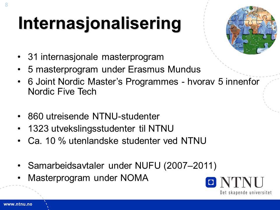 8Internasjonalisering 31 internasjonale masterprogram 5 masterprogram under Erasmus Mundus 6 Joint Nordic Master's Programmes - hvorav 5 innenfor Nordic Five Tech 860 utreisende NTNU-studenter 1323 utvekslingsstudenter til NTNU Ca.