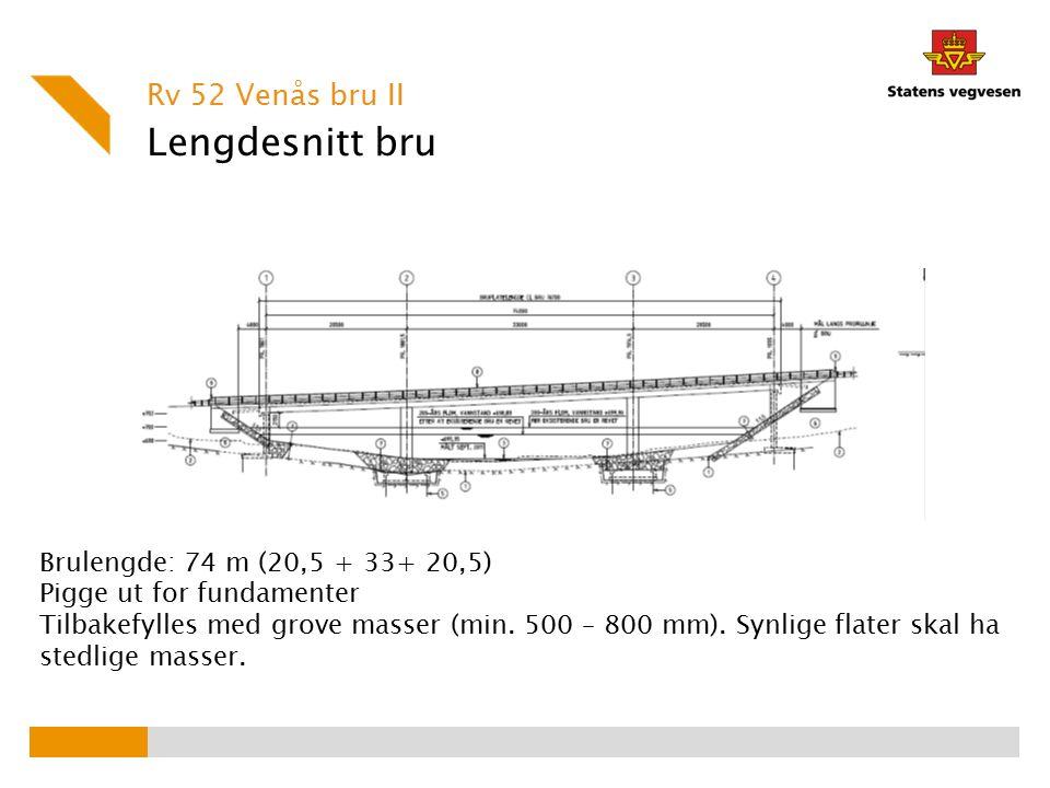 Lengdesnitt bru Rv 52 Venås bru II Brulengde: 74 m (20,5 + 33+ 20,5) Pigge ut for fundamenter Tilbakefylles med grove masser (min. 500 – 800 mm). Synl