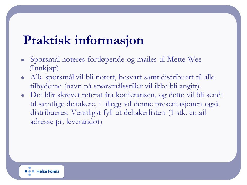 Praktisk informasjon Spørsmål noteres fortløpende og mailes til Mette Wee (Innkjøp) Alle spørsmål vil bli notert, besvart samt distribuert til alle tilbyderne (navn på spørsmålsstiller vil ikke bli angitt).