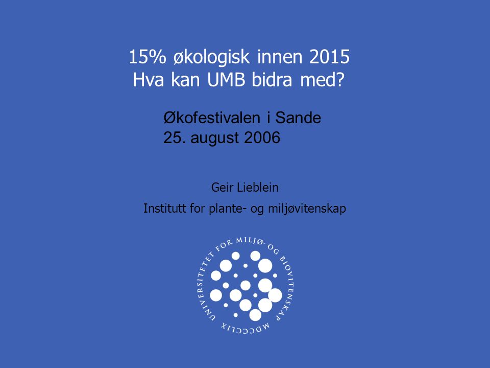 UNIVERSITETET FOR MILJØ- OG BIOVITENSKAP www.umb.no UMBs BIDRAG TIL ØKOLOGISK MATPRODUKSJON 2 15 % ØKOLOGISK AREAL OG MATVAREOMSETNING INNEN 2015: Hvordan kan UMB bidra til å nå målet?