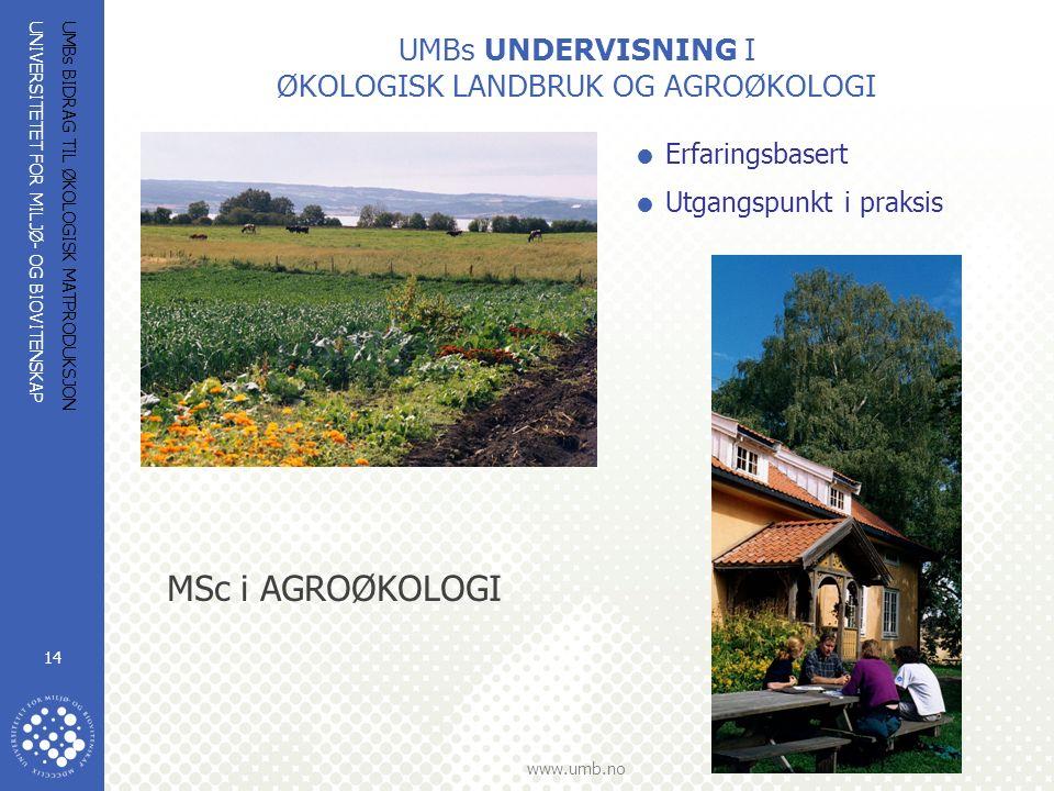 UNIVERSITETET FOR MILJØ- OG BIOVITENSKAP www.umb.no UMBs BIDRAG TIL ØKOLOGISK MATPRODUKSJON 14 UMBs UNDERVISNING I ØKOLOGISK LANDBRUK OG AGROØKOLOGI  Erfaringsbasert  Utgangspunkt i praksis MSc i AGROØKOLOGI