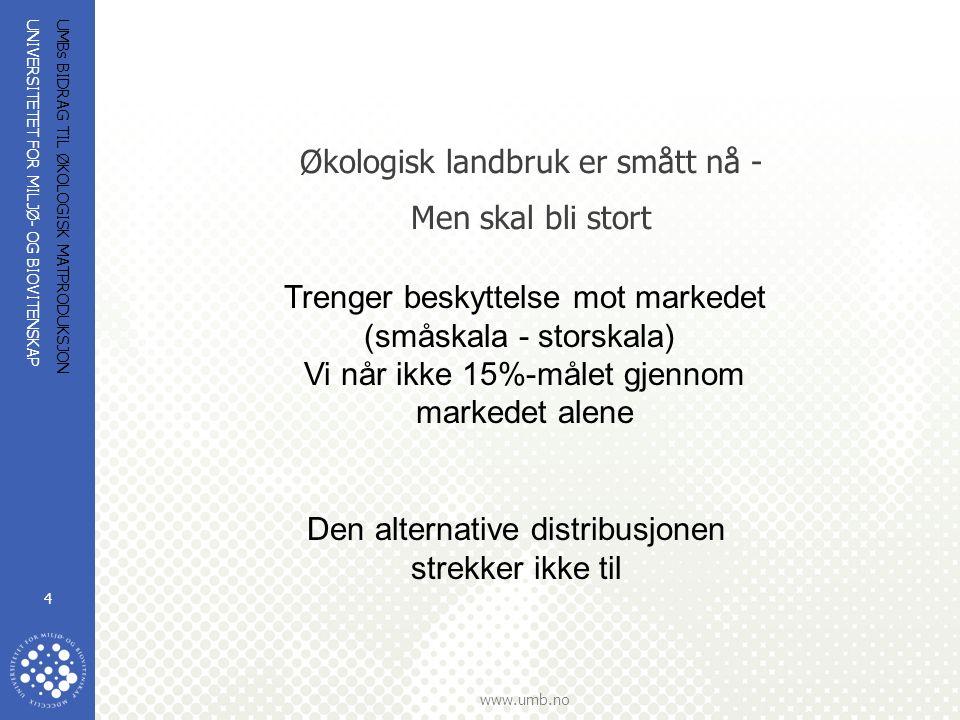 UNIVERSITETET FOR MILJØ- OG BIOVITENSKAP www.umb.no UMBs BIDRAG TIL ØKOLOGISK MATPRODUKSJON 4 Økologisk landbruk er smått nå - Men skal bli stort Trenger beskyttelse mot markedet (småskala - storskala) Vi når ikke 15%-målet gjennom markedet alene Den alternative distribusjonen strekker ikke til