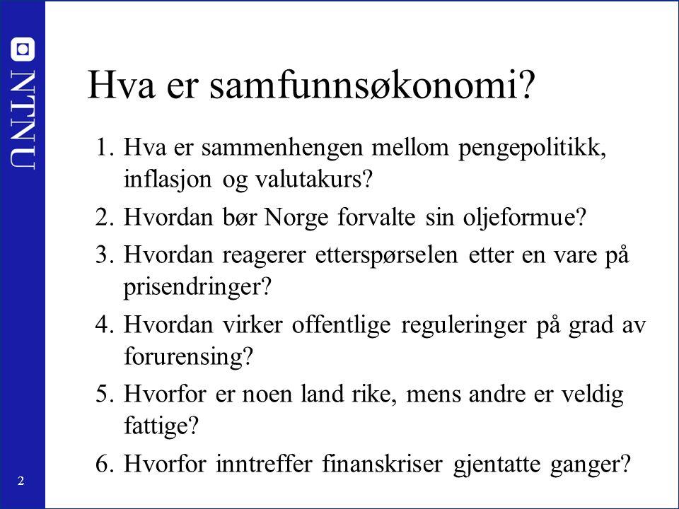 2 Hva er samfunnsøkonomi? 1.Hva er sammenhengen mellom pengepolitikk, inflasjon og valutakurs? 2.Hvordan bør Norge forvalte sin oljeformue? 3.Hvordan