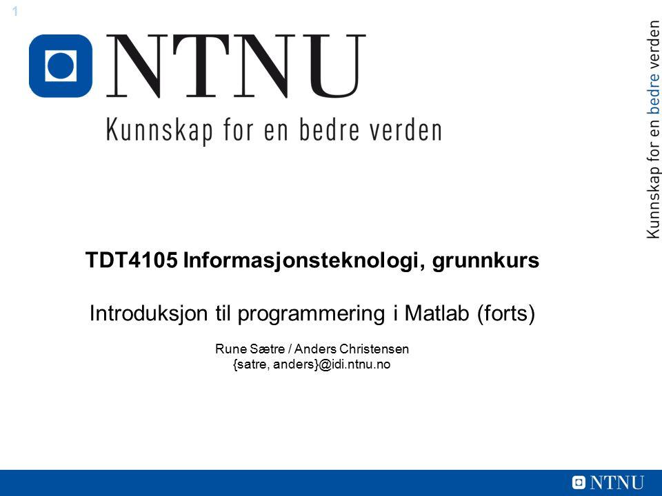 1 TDT4105 Informasjonsteknologi, grunnkurs Introduksjon til programmering i Matlab (forts) Rune Sætre / Anders Christensen {satre, anders}@idi.ntnu.no