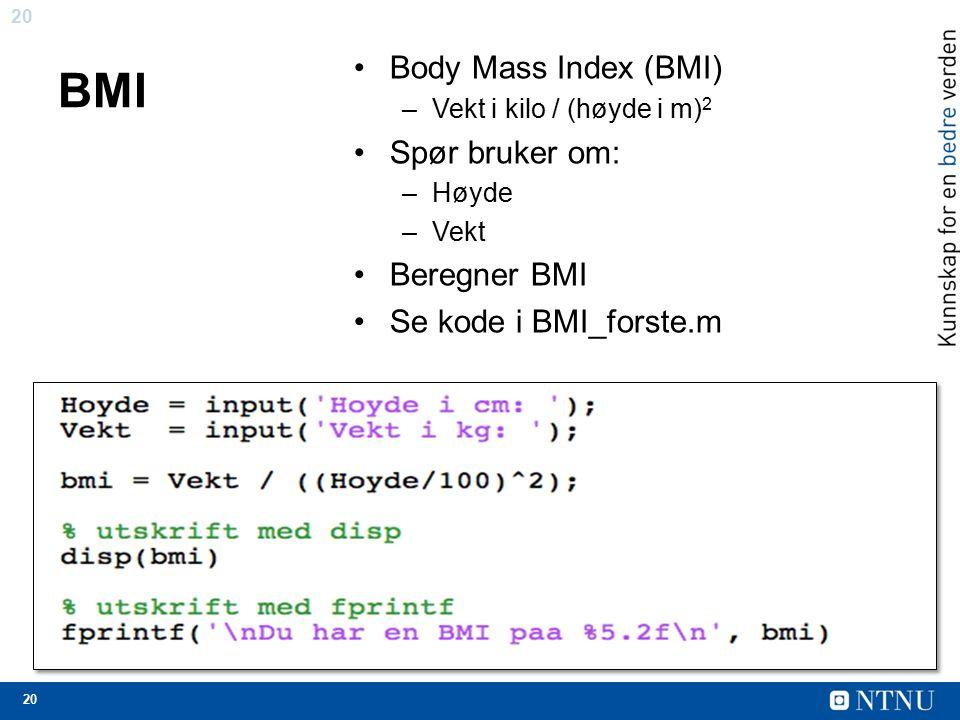 20 BMI Body Mass Index (BMI) –Vekt i kilo / (høyde i m) 2 Spør bruker om: –Høyde –Vekt Beregner BMI Se kode i BMI_forste.m