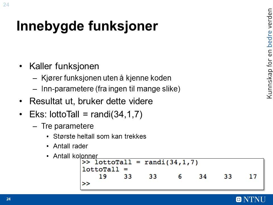 24 Innebygde funksjoner Kaller funksjonen –Kjører funksjonen uten å kjenne koden –Inn-parametere (fra ingen til mange slike) Resultat ut, bruker dette videre Eks: lottoTall = randi(34,1,7) –Tre parametere Største heltall som kan trekkes Antall rader Antall kolonner