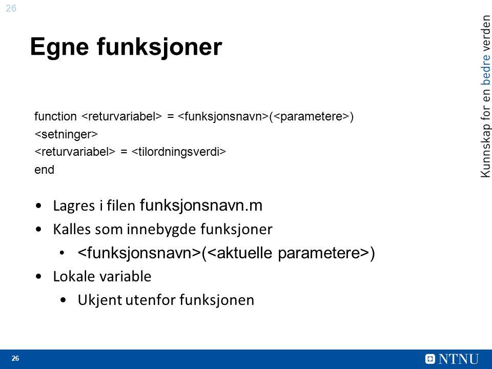 26 Egne funksjoner function = ( ) = end Lagres i filen funksjonsnavn.m Kalles som innebygde funksjoner ( ) Lokale variable Ukjent utenfor funksjonen