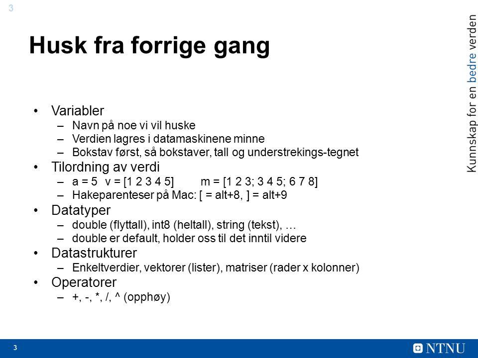 3 3 Husk fra forrige gang Variabler –Navn på noe vi vil huske –Verdien lagres i datamaskinene minne –Bokstav først, så bokstaver, tall og understrekings-tegnet Tilordning av verdi –a = 5v = [1 2 3 4 5] m = [1 2 3; 3 4 5; 6 7 8] –Hakeparenteser på Mac: [ = alt+8, ] = alt+9 Datatyper –double (flyttall), int8 (heltall), string (tekst), … –double er default, holder oss til det inntil videre Datastrukturer –Enkeltverdier, vektorer (lister), matriser (rader x kolonner) Operatorer –+, -, *, /, ^ (opphøy)
