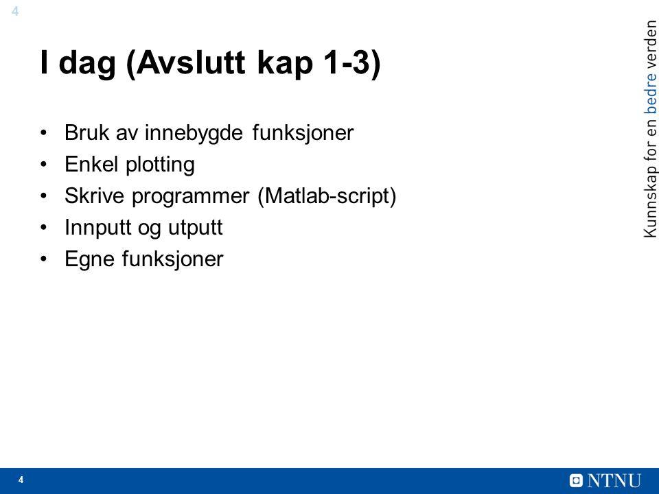 4 4 I dag (Avslutt kap 1-3) Bruk av innebygde funksjoner Enkel plotting Skrive programmer (Matlab-script) Innputt og utputt Egne funksjoner