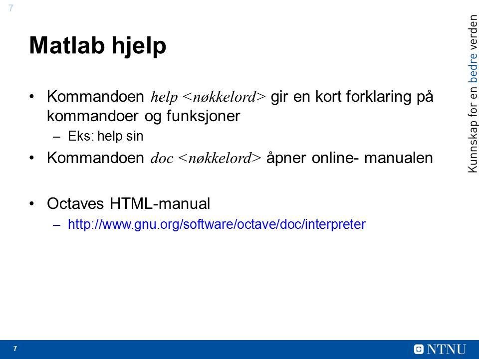 7 7 Matlab hjelp Kommandoen help gir en kort forklaring på kommandoer og funksjoner –Eks: help sin Kommandoen doc åpner online- manualen Octaves HTML-manual –http://www.gnu.org/software/octave/doc/interpreter
