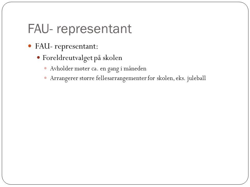 FAU- representant FAU- representant: Foreldreutvalget på skolen Avholder møter ca. en gang i måneden Arrangerer større fellesarrangementer for skolen,
