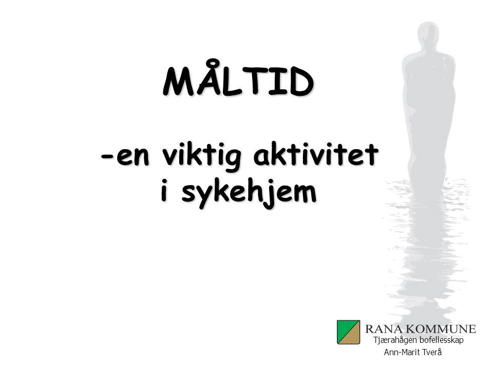 Ann-Marit Tverå Tjærahågen bofellesskap MÅLTID -en viktig aktivitet i sykehjem Sosial stimulering Vær obs.