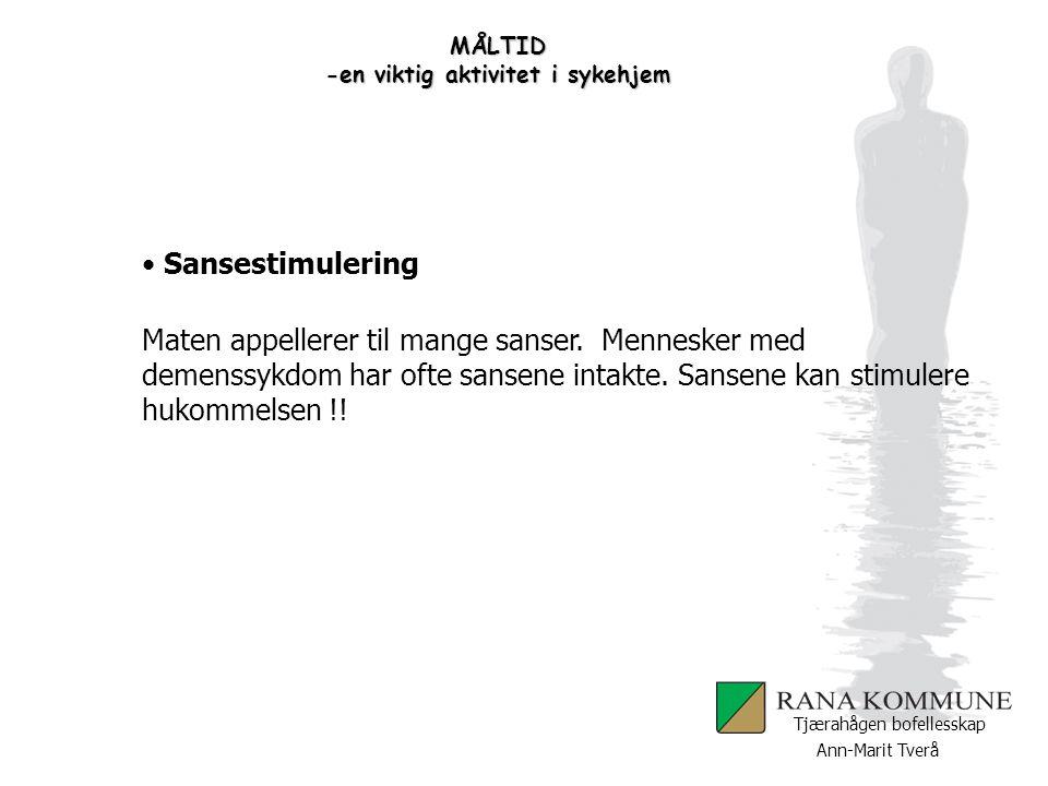 Ann-Marit Tverå Tjærahågen bofellesskap MÅLTID -en viktig aktivitet i sykehjem Sansestimulering Maten appellerer til mange sanser. Mennesker med demen
