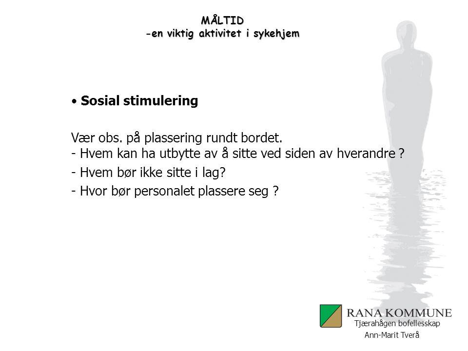Ann-Marit Tverå Tjærahågen bofellesskap MÅLTID -en viktig aktivitet i sykehjem Sosial stimulering Vær obs. på plassering rundt bordet. - Hvem kan ha u