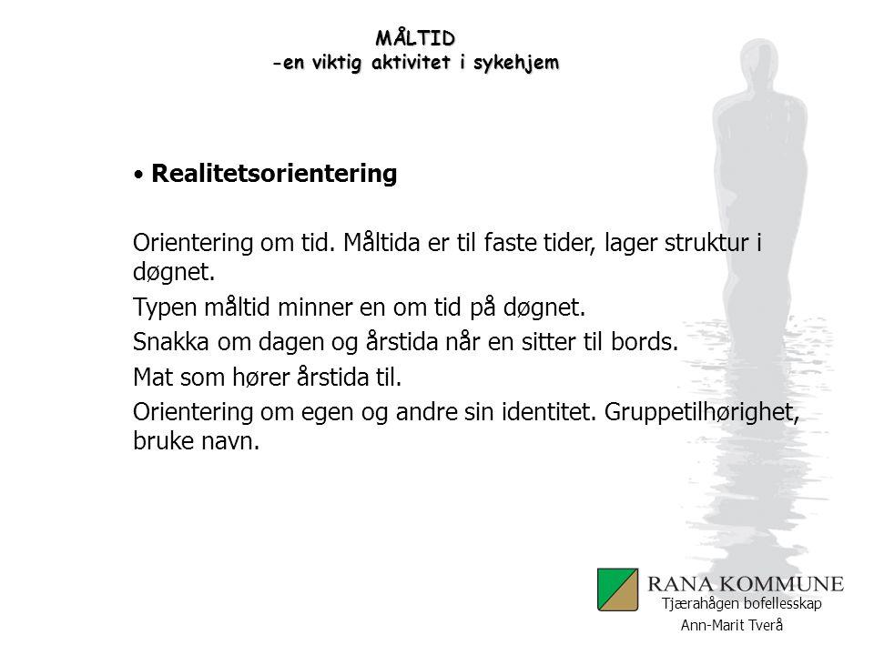 Ann-Marit Tverå Tjærahågen bofellesskap MÅLTID -en viktig aktivitet i sykehjem Realitetsorientering Orientering om tid. Måltida er til faste tider, la
