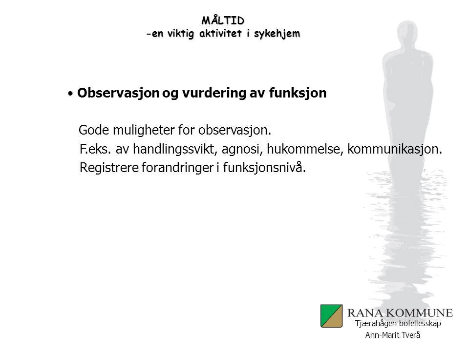 Ann-Marit Tverå Tjærahågen bofellesskap MÅLTID -en viktig aktivitet i sykehjem Observasjon og vurdering av funksjon Gode muligheter for observasjon. F