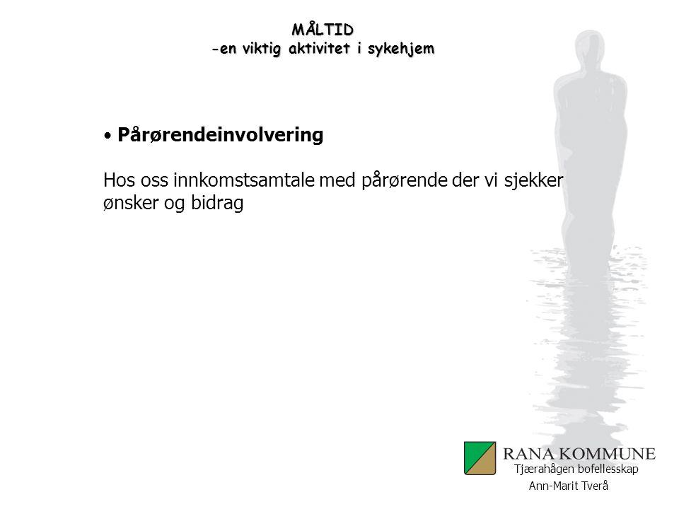 Ann-Marit Tverå Tjærahågen bofellesskap MÅLTID -en viktig aktivitet i sykehjem Pårørendeinvolvering Hos oss innkomstsamtale med pårørende der vi sjekk