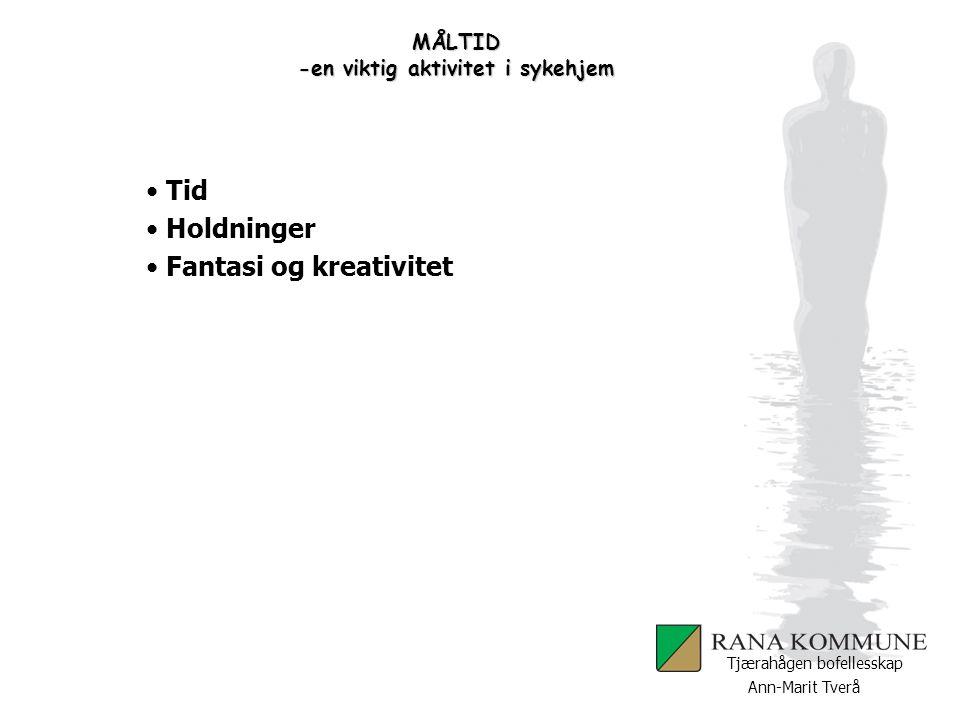Ann-Marit Tverå Tjærahågen bofellesskap MÅLTID -en viktig aktivitet i sykehjem Tid Holdninger Fantasi og kreativitet