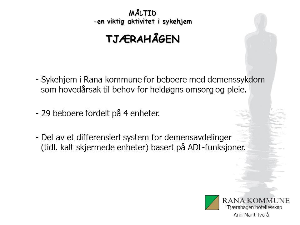 Ann-Marit Tverå Tjærahågen bofellesskap MÅLTID -en viktig aktivitet i sykehjem TJÆRAHÅGEN - Sykehjem i Rana kommune for beboere med demenssykdom som h