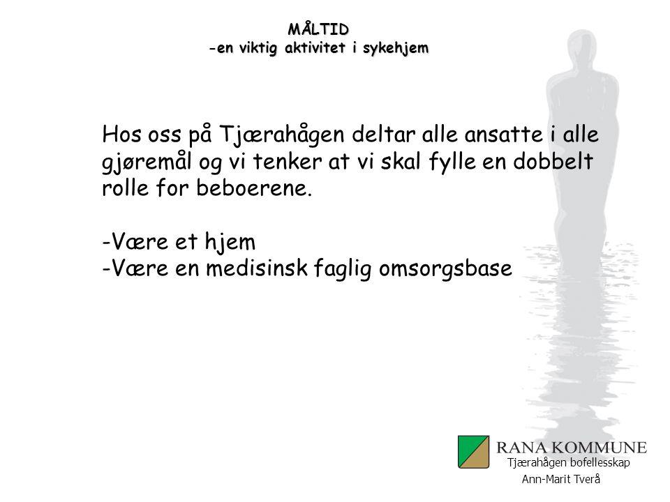 Ann-Marit Tverå Tjærahågen bofellesskap MÅLTID -en viktig aktivitet i sykehjem Observasjon og vurdering av funksjon Gode muligheter for observasjon.