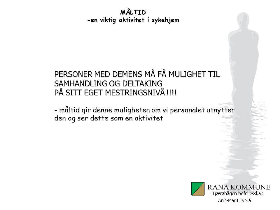 Ann-Marit Tverå Tjærahågen bofellesskap MÅLTID -en viktig aktivitet i sykehjem PERSONER MED DEMENS MÅ FÅ MULIGHET TIL SAMHANDLING OG DELTAKING PÅ SITT