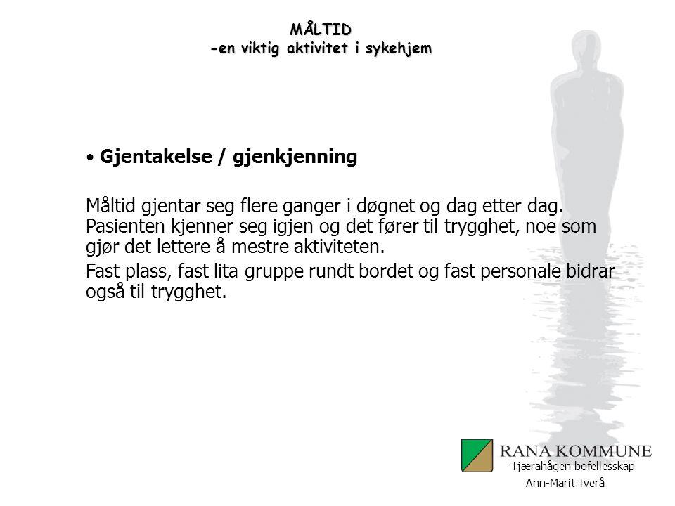 Ann-Marit Tverå Tjærahågen bofellesskap MÅLTID -en viktig aktivitet i sykehjem Gjentakelse / gjenkjenning Måltid gjentar seg flere ganger i døgnet og