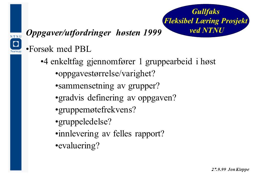 27.9.99 Jon Kleppe Gullfaks Fleksibel Læring Prosjekt ved NTNU Oppgaver/utfordringer høsten 1999 Forsøk med PBL 4 enkeltfag gjennomfører 1 gruppearbei