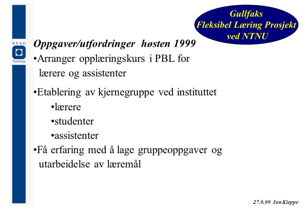 27.9.99 Jon Kleppe Gullfaks Fleksibel Læring Prosjekt ved NTNU Oppgaver/utfordringer høsten 1999 Arranger opplæringskurs i PBL for lærere og assistent