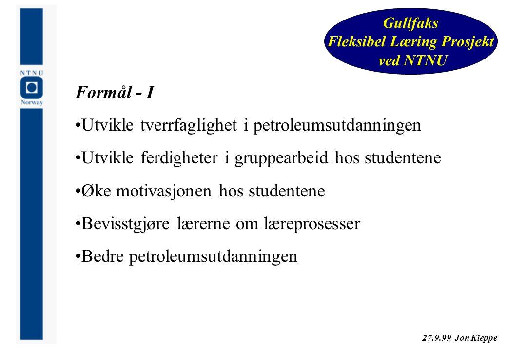 27.9.99 Jon Kleppe Gullfaks Fleksibel Læring Prosjekt ved NTNU Formål - I Utvikle tverrfaglighet i petroleumsutdanningen Utvikle ferdigheter i gruppea