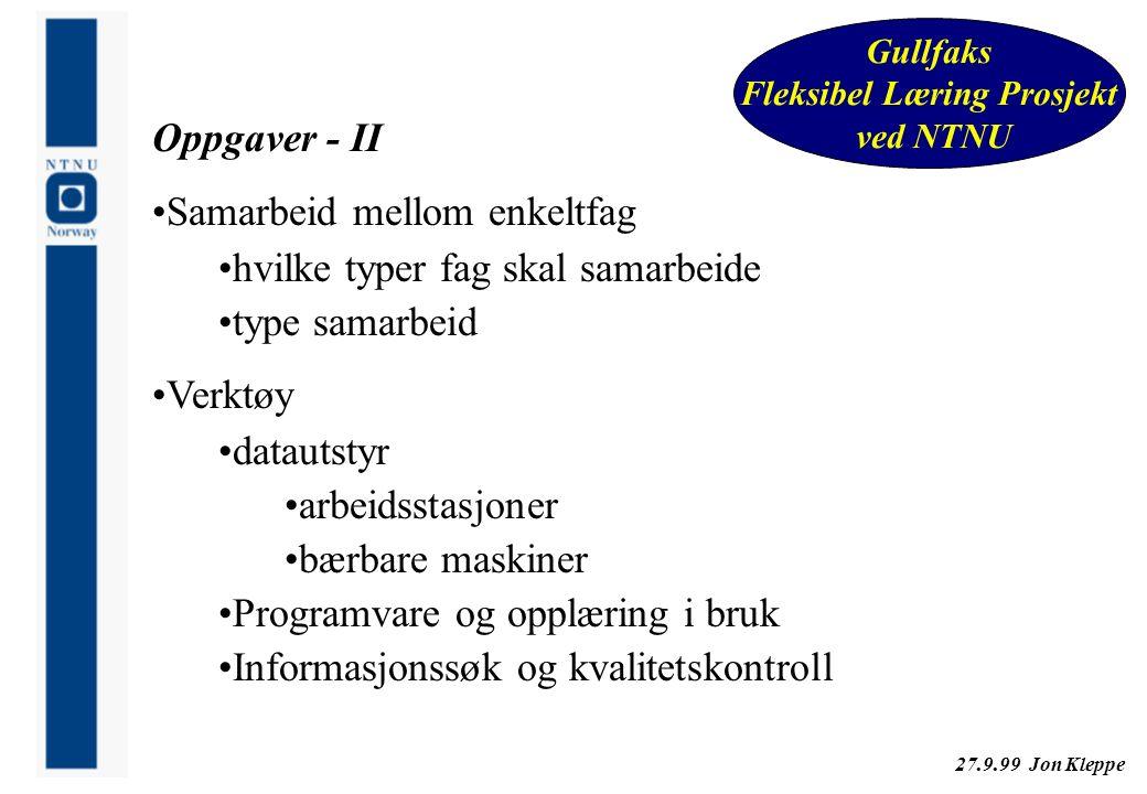 27.9.99 Jon Kleppe Gullfaks Fleksibel Læring Prosjekt ved NTNU Oppgaver - II Samarbeid mellom enkeltfag hvilke typer fag skal samarbeide type samarbei