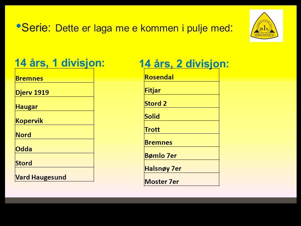 Serie: Dette er laga me e kommen i pulje med : 14 års, 1 divisjon: 14 års, 2 divisjon: Bremnes Djerv 1919 Haugar Kopervik Nord Odda Stord Vard Haugesund Rosendal Fitjar Stord 2 Solid Trott Bremnes Bømlo 7er Halsnøy 7er Moster 7er