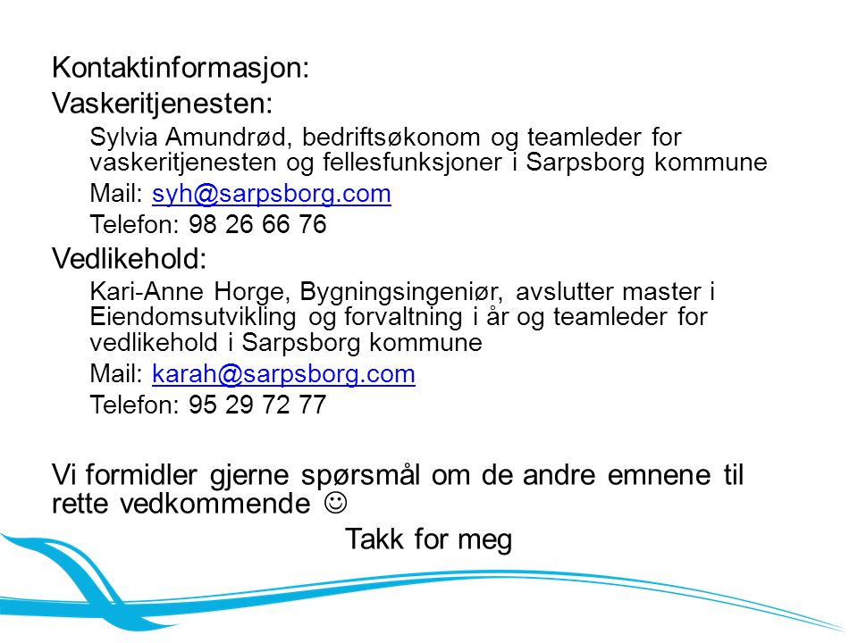 Kontaktinformasjon: Vaskeritjenesten: Sylvia Amundrød, bedriftsøkonom og teamleder for vaskeritjenesten og fellesfunksjoner i Sarpsborg kommune Mail: syh@sarpsborg.comsyh@sarpsborg.com Telefon: 98 26 66 76 Vedlikehold: Kari-Anne Horge, Bygningsingeniør, avslutter master i Eiendomsutvikling og forvaltning i år og teamleder for vedlikehold i Sarpsborg kommune Mail: karah@sarpsborg.comkarah@sarpsborg.com Telefon: 95 29 72 77 Vi formidler gjerne spørsmål om de andre emnene til rette vedkommende Takk for meg