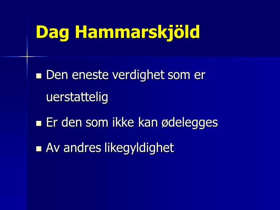 Dag Hammarskjöld Den eneste verdighet som er uerstattelig Den eneste verdighet som er uerstattelig Er den som ikke kan ødelegges Er den som ikke kan ødelegges Av andres likegyldighet Av andres likegyldighet