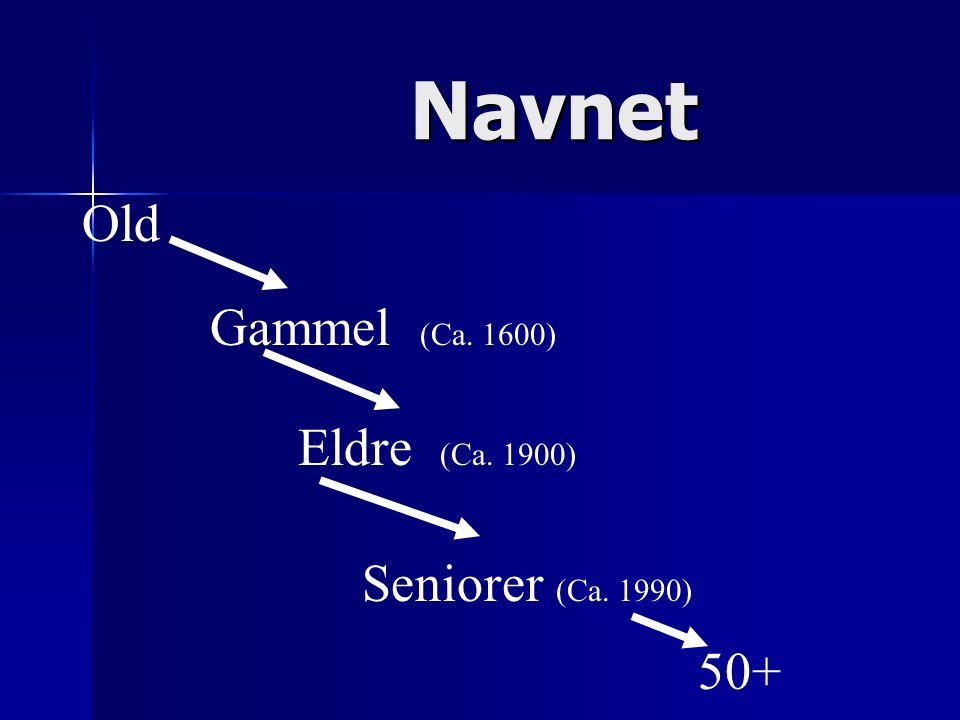 Navnet Old Gammel (Ca. 1600) Eldre (Ca. 1900) Seniorer (Ca. 1990) 50+