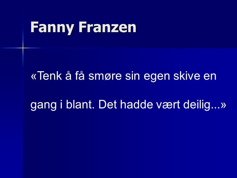 «Tenk å få smøre sin egen skive en gang i blant. Det hadde vært deilig...» Fanny Franzen