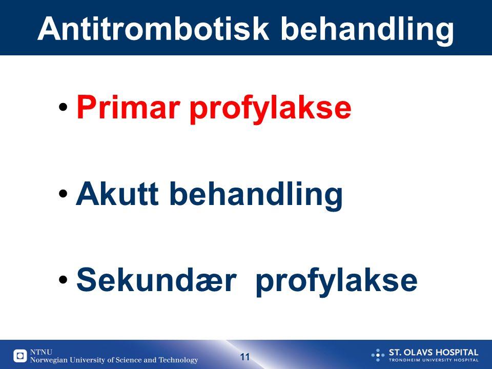 11 Antitrombotisk behandling Primar profylakse Akutt behandling Sekundær profylakse