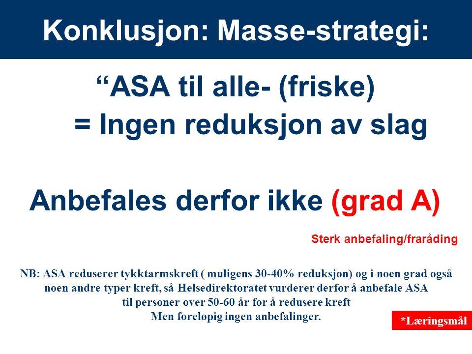 15 Konklusjon: Masse-strategi: ASA til alle- (friske) = Ingen reduksjon av slag Anbefales derfor ikke (grad A) Sterk anbefaling/fraråding NB: ASA reduserer tykktarmskreft ( muligens 30-40% reduksjon) og i noen grad også noen andre typer kreft, så Helsedirektoratet vurderer derfor å anbefale ASA til personer over 50-60 år for å redusere kreft Men foreløpig ingen anbefalinger.