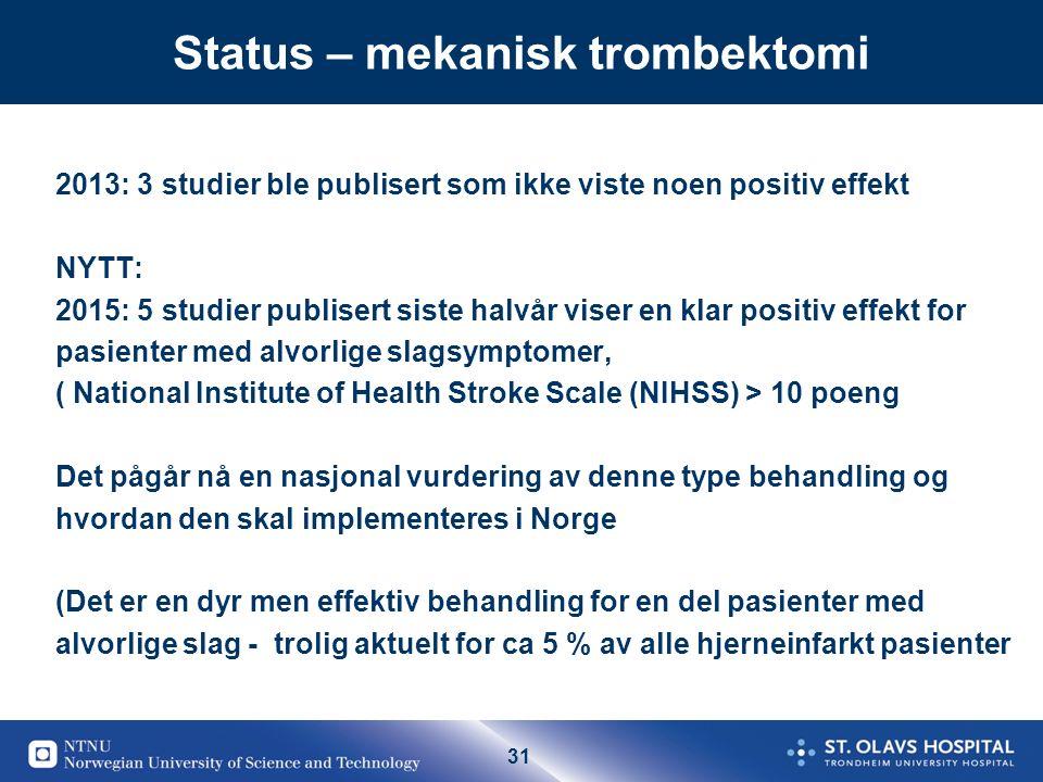 31 Status – mekanisk trombektomi 2013: 3 studier ble publisert som ikke viste noen positiv effekt NYTT: 2015: 5 studier publisert siste halvår viser en klar positiv effekt for pasienter med alvorlige slagsymptomer, ( National Institute of Health Stroke Scale (NIHSS) > 10 poeng Det pågår nå en nasjonal vurdering av denne type behandling og hvordan den skal implementeres i Norge (Det er en dyr men effektiv behandling for en del pasienter med alvorlige slag - trolig aktuelt for ca 5 % av alle hjerneinfarkt pasienter