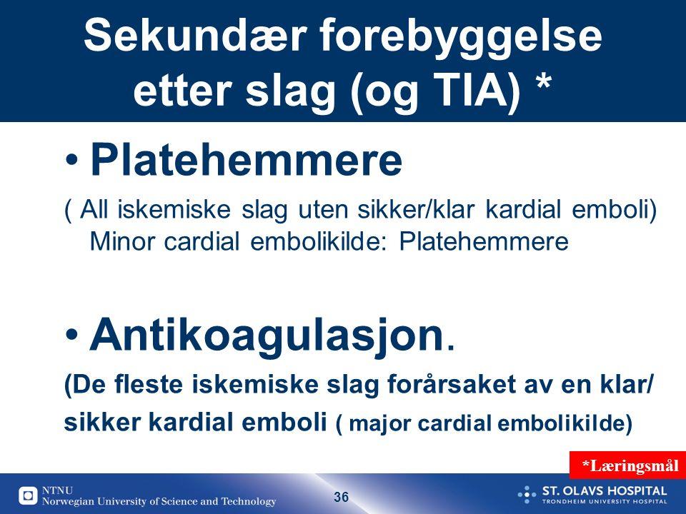 36 Sekundær forebyggelse etter slag (og TIA) * Platehemmere ( All iskemiske slag uten sikker/klar kardial emboli) Minor cardial embolikilde: Platehemmere Antikoagulasjon.
