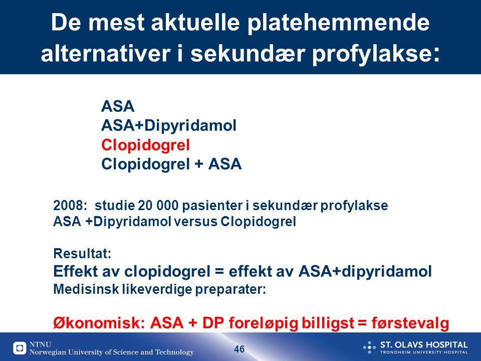 46 De mest aktuelle platehemmende alternativer i sekundær profylakse : ASA ASA+Dipyridamol Clopidogrel Clopidogrel + ASA 2008: studie 20 000 pasienter i sekundær profylakse ASA +Dipyridamol versus Clopidogrel Resultat: Effekt av clopidogrel = effekt av ASA+dipyridamol Medisinsk likeverdige preparater: Økonomisk: ASA + DP foreløpig billigst = førstevalg
