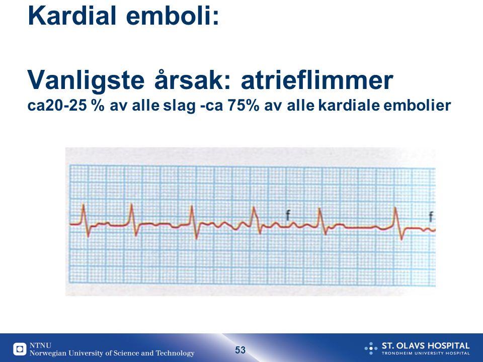 53 Kardial emboli: Vanligste årsak: atrieflimmer ca20-25 % av alle slag -ca 75% av alle kardiale embolier