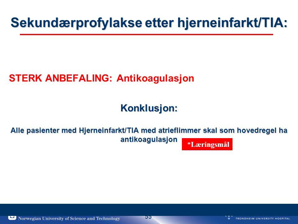55 Sekundærprofylakse etter hjerneinfarkt/TIA: Konklusjon: Alle pasienter med Hjerneinfarkt/TIA med atrieflimmer skal som hovedregel ha antikoagulasjon STERK ANBEFALING: Antikoagulasjon *Læringsmål