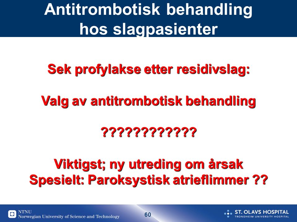 60 Antitrombotisk behandling hos slagpasienter Sek profylakse etter residivslag: Valg av antitrombotisk behandling ???????????? Viktigst; ny utreding