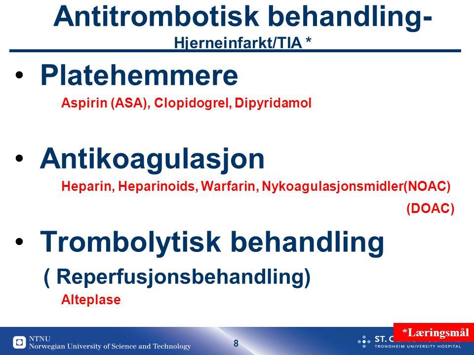 8 Antitrombotisk behandling- Hjerneinfarkt/TIA * Platehemmere Aspirin (ASA), Clopidogrel, Dipyridamol Antikoagulasjon Heparin, Heparinoids, Warfarin, Nykoagulasjonsmidler(NOAC) (DOAC) Trombolytisk behandling ( Reperfusjonsbehandling) Alteplase *Læringsmål