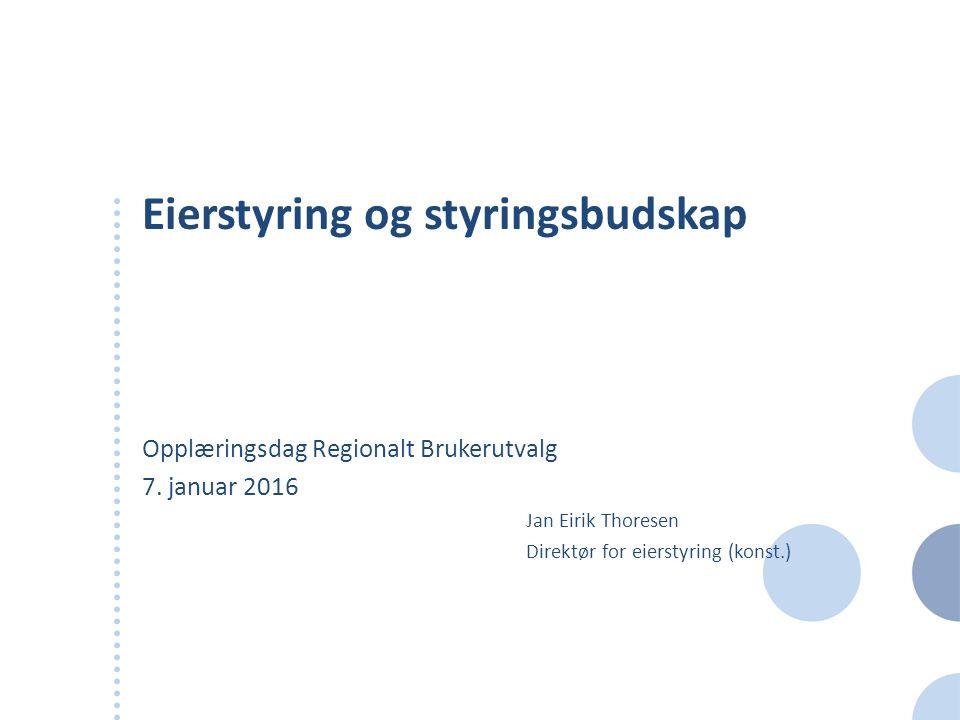Eierstyring og styringsbudskap Opplæringsdag Regionalt Brukerutvalg 7. januar 2016 Jan Eirik Thoresen Direktør for eierstyring (konst.)