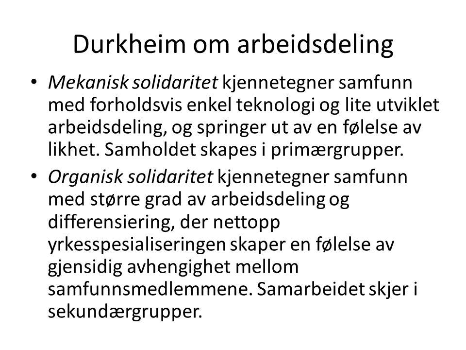 Durkheim om arbeidsdeling Mekanisk solidaritet kjennetegner samfunn med forholdsvis enkel teknologi og lite utviklet arbeidsdeling, og springer ut av en følelse av likhet.