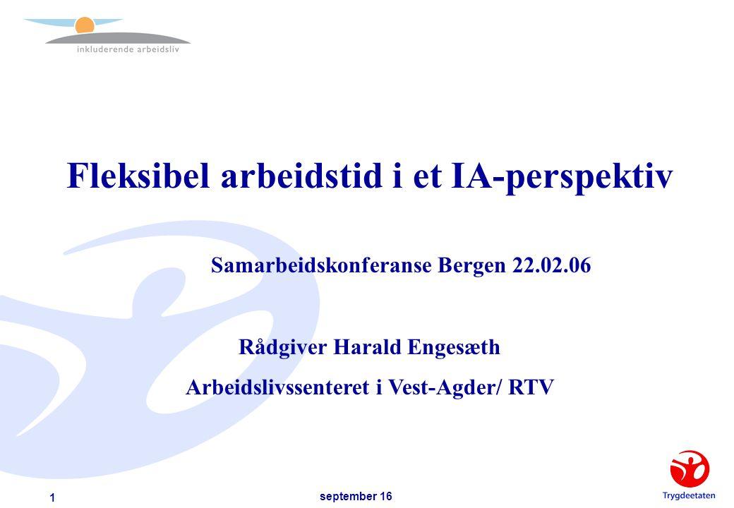 september 16 1 Fleksibel arbeidstid i et IA-perspektiv Samarbeidskonferanse Bergen 22.02.06 Rådgiver Harald Engesæth Arbeidslivssenteret i Vest-Agder/ RTV