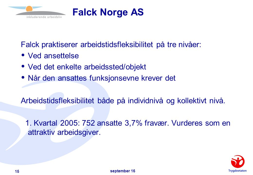 september 16 15 Falck Norge AS Falck praktiserer arbeidstidsfleksibilitet på tre nivåer:  Ved ansettelse  Ved det enkelte arbeidssted/objekt  Når den ansattes funksjonsevne krever det Arbeidstidsfleksibilitet både på individnivå og kollektivt nivå.